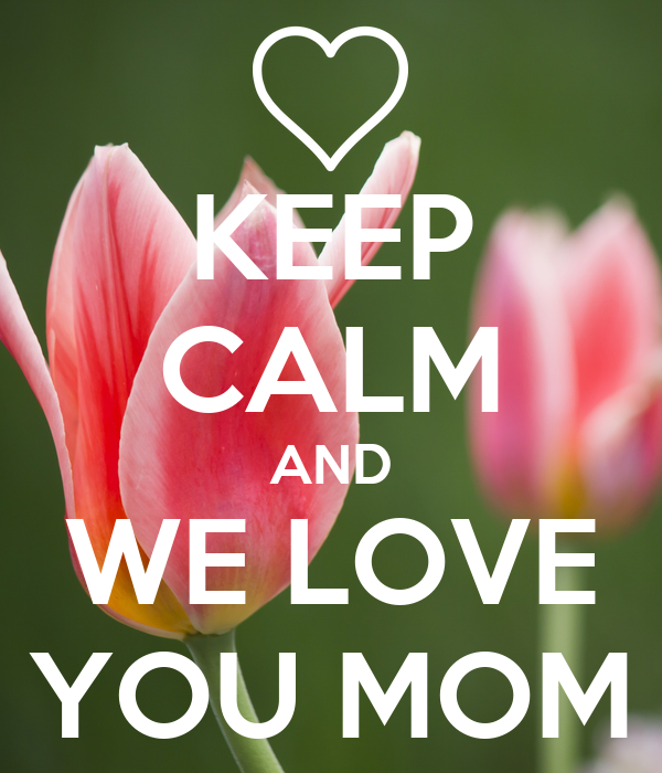 KEEP CALM AND WE LOVE YOU MOM