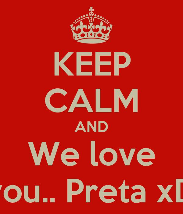 KEEP CALM AND We love you.. Preta xD