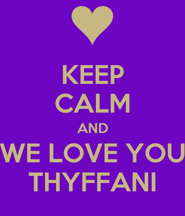 KEEP CALM AND WE LOVE YOU THYFFANI