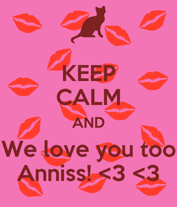 KEEP CALM AND We love you too Anniss! <3 <3