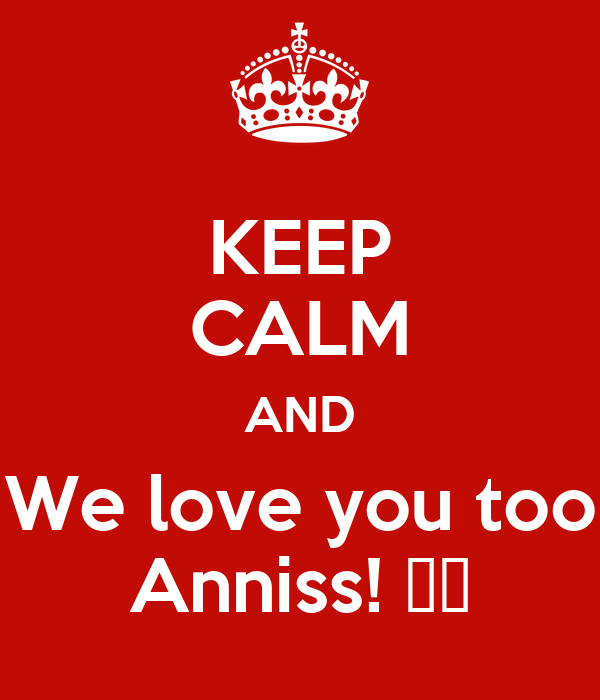 KEEP CALM AND We love you too Anniss! 😙😙