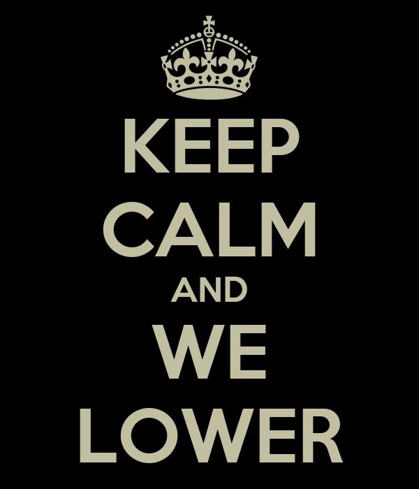 KEEP CALM AND WE LOWER