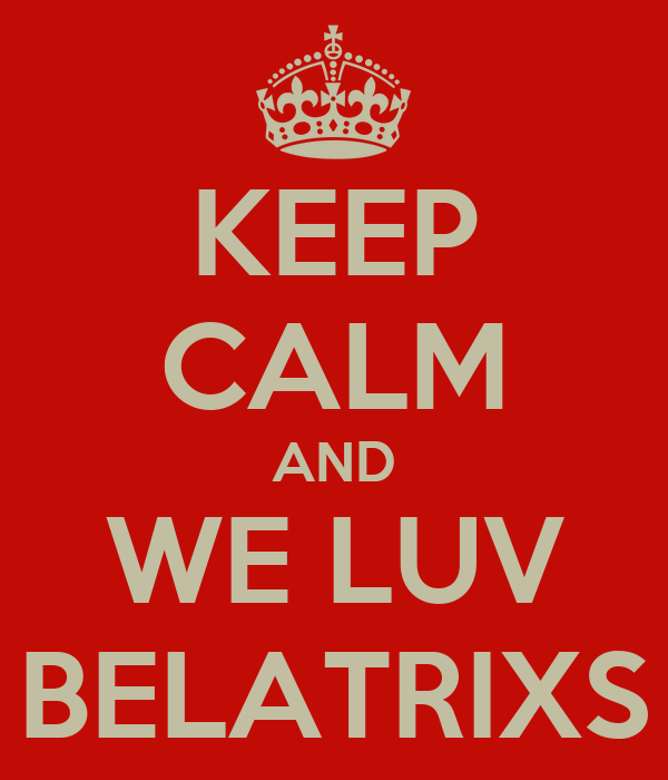 KEEP CALM AND WE LUV BELATRIXS