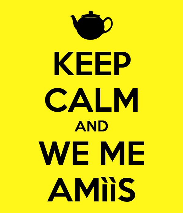 KEEP CALM AND WE ME AMììS