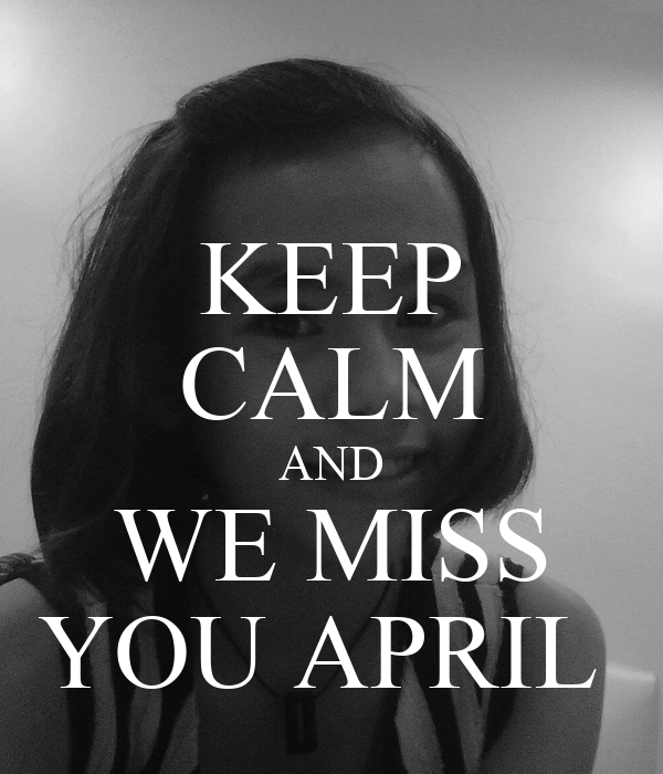KEEP CALM AND WE MISS YOU APRIL