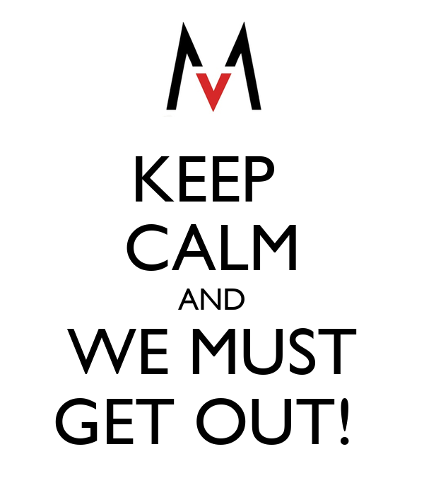 KEEP  CALM AND WE MUST GET OUT!