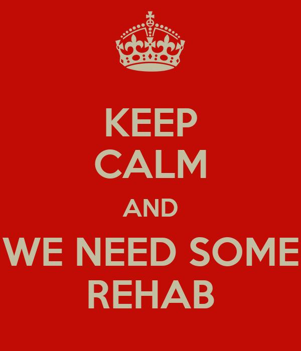KEEP CALM AND WE NEED SOME REHAB