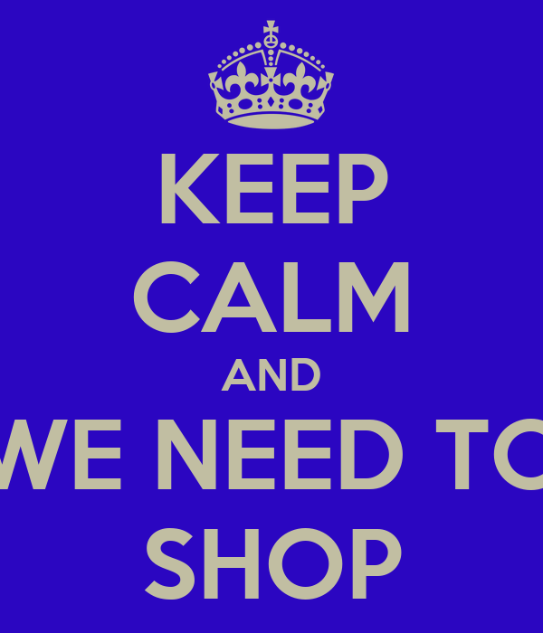 KEEP CALM AND WE NEED TO SHOP