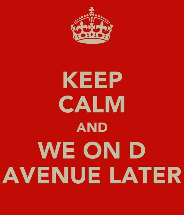 KEEP CALM AND WE ON D AVENUE LATER
