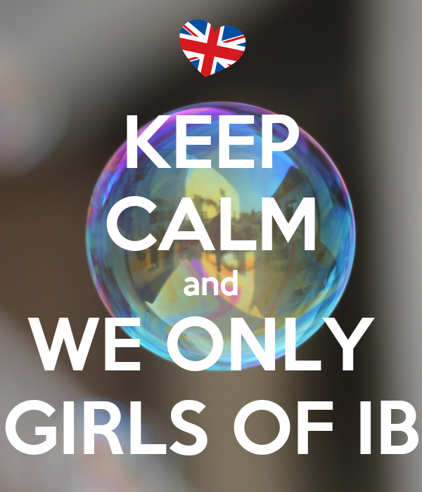 KEEP CALM and WE ONLY  GIRLS OF IB