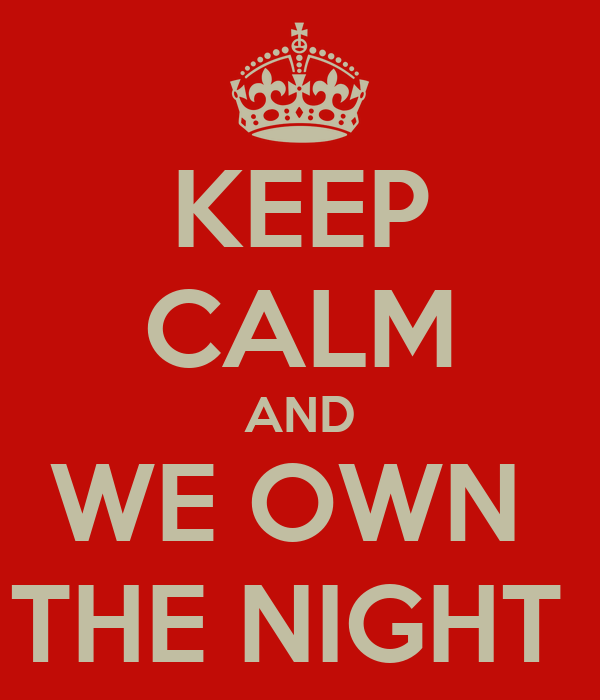 KEEP CALM AND WE OWN  THE NIGHT