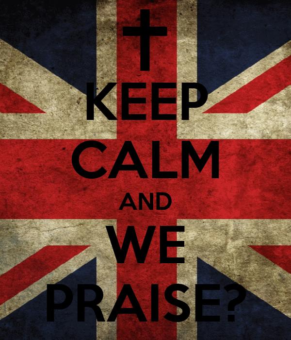 KEEP CALM AND WE PRAISE?