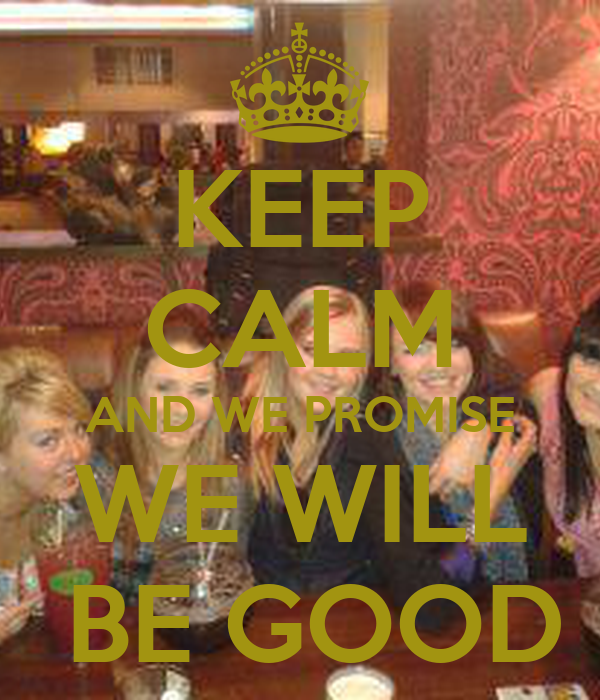 KEEP CALM AND WE PROMISE WE WILL  BE GOOD