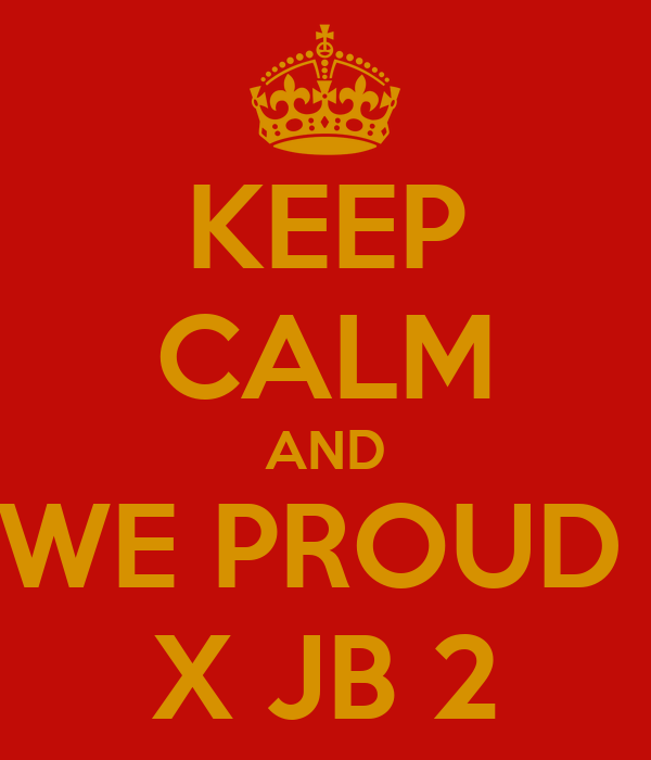 KEEP CALM AND  WE PROUD   X JB 2