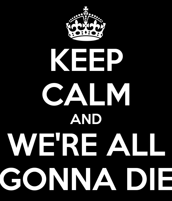 KEEP CALM AND WE'RE ALL GONNA DIE