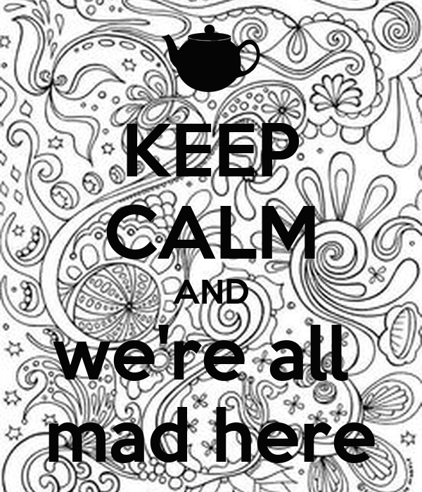 KEEP CALM AND we're all  mad here