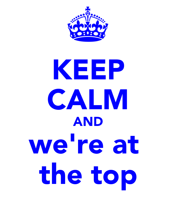 KEEP CALM AND we're at  the top
