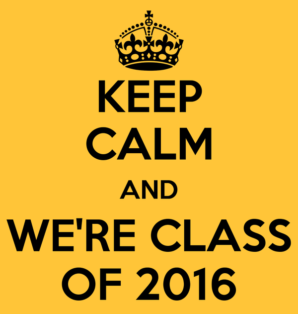 KEEP CALM AND WE'RE CLASS OF 2016