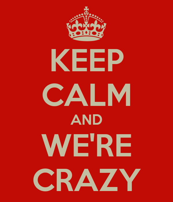 KEEP CALM AND WE'RE CRAZY