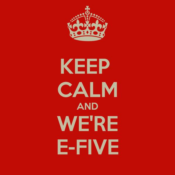 KEEP  CALM AND WE'RE E-FIVE