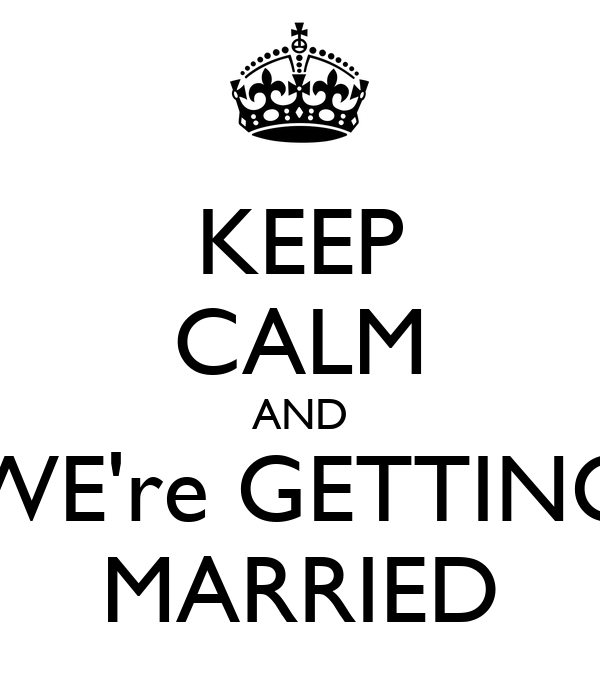 KEEP CALM AND WE're GETTING MARRIED