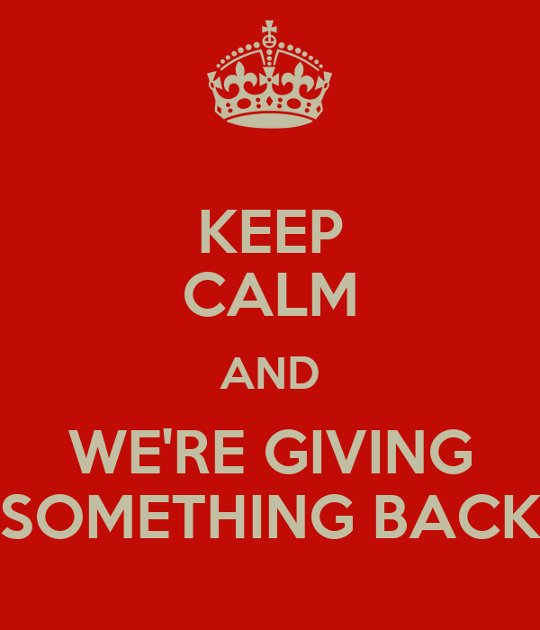 KEEP CALM AND WE'RE GIVING SOMETHING BACK