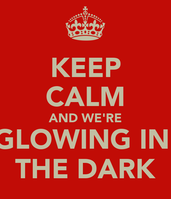 KEEP CALM AND WE'RE GLOWING IN  THE DARK