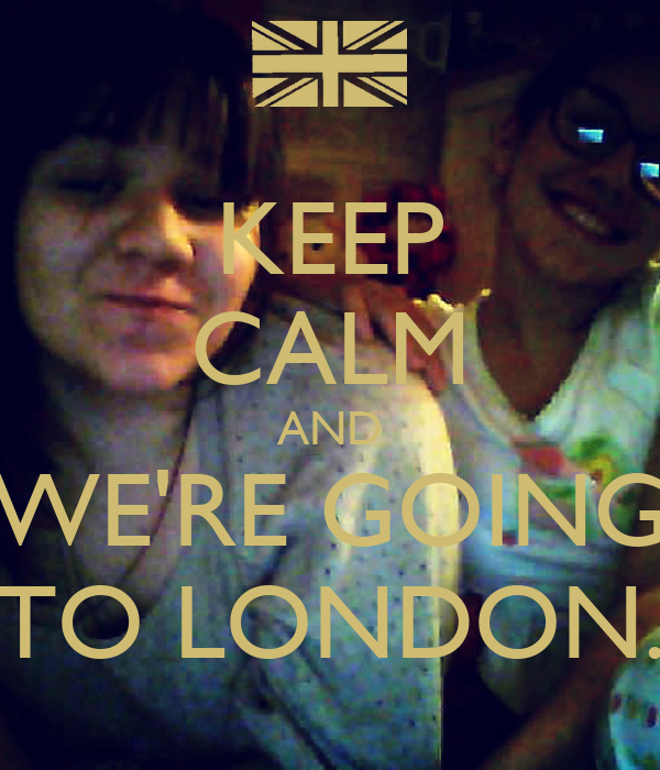KEEP CALM AND WE'RE GOING TO LONDON.