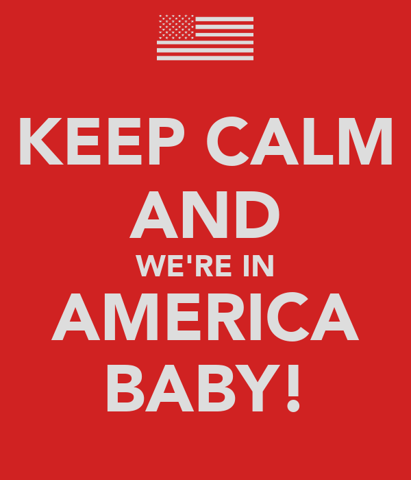 KEEP CALM AND WE'RE IN AMERICA BABY!