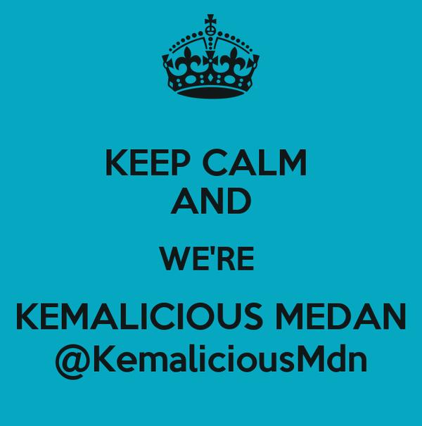 KEEP CALM  AND WE'RE  KEMALICIOUS MEDAN @KemaliciousMdn