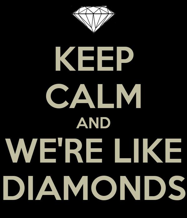 KEEP CALM AND WE'RE LIKE DIAMONDS