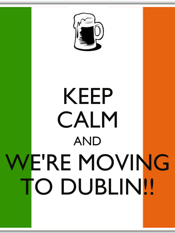 KEEP CALM AND WE'RE MOVING TO DUBLIN!!