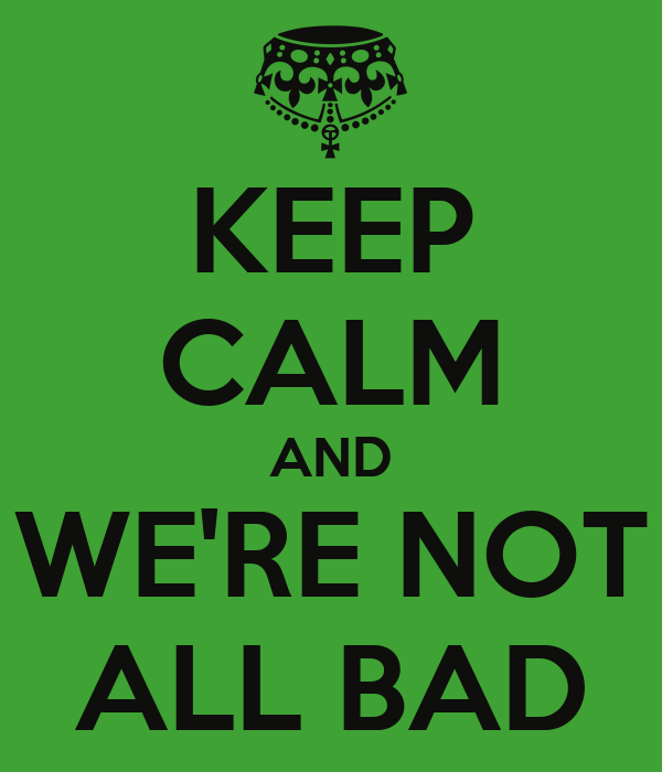 KEEP CALM AND  WE'RE NOT  ALL BAD