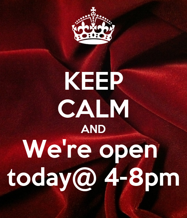 KEEP CALM AND We're open  today@ 4-8pm