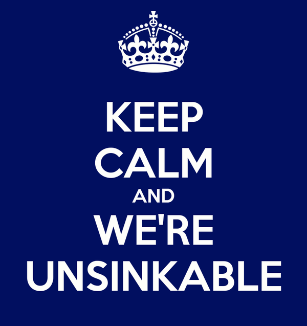 KEEP CALM AND WE'RE UNSINKABLE