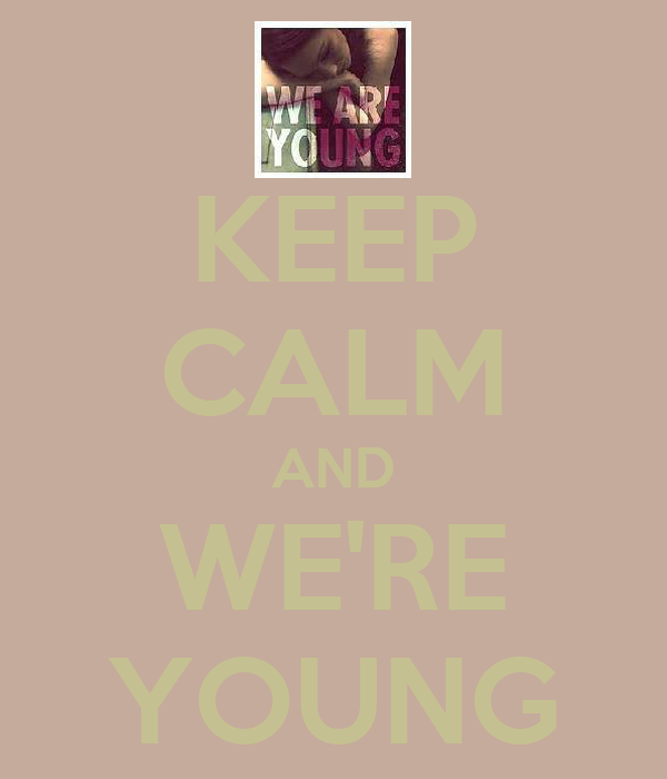 KEEP CALM AND WE'RE YOUNG