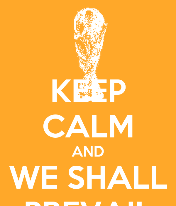 KEEP CALM AND WE SHALL PREVAIL