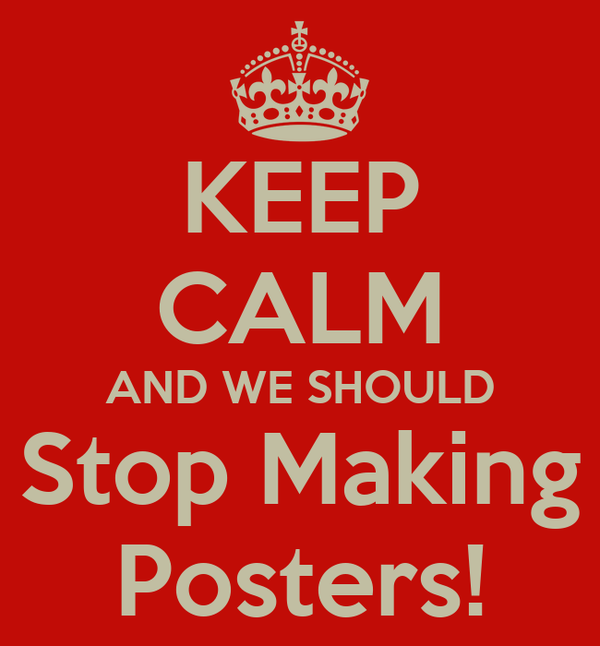KEEP CALM AND WE SHOULD Stop Making Posters!