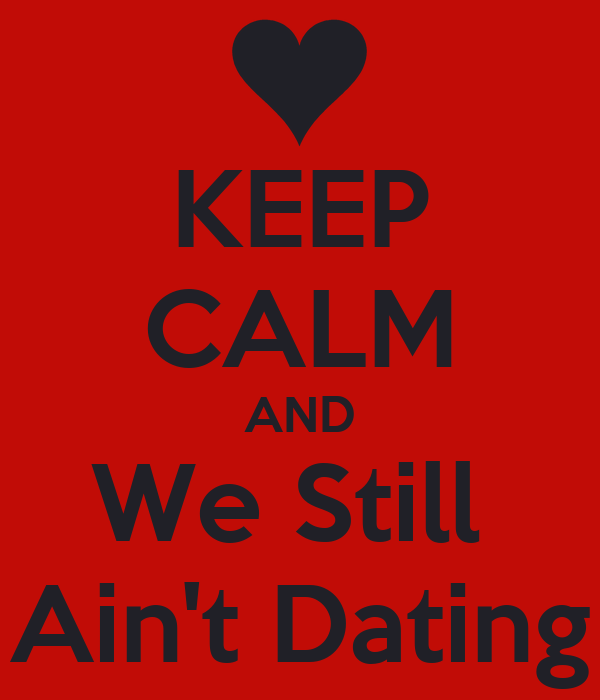 KEEP CALM AND We Still  Ain't Dating