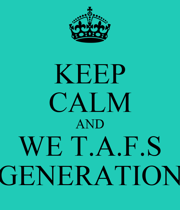 KEEP CALM AND WE T.A.F.S GENERATION