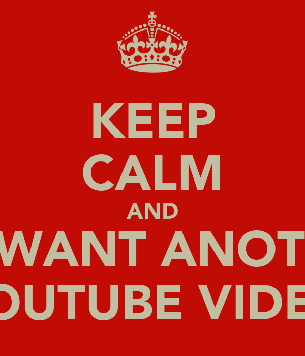 KEEP CALM AND WE WANT ANOTHER YOUTUBE VIDEO