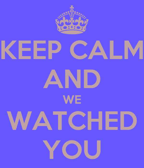 KEEP CALM AND WE WATCHED YOU