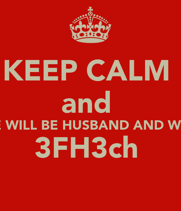 KEEP CALM  and  WE WILL BE HUSBAND AND WIFE 3FH3ch