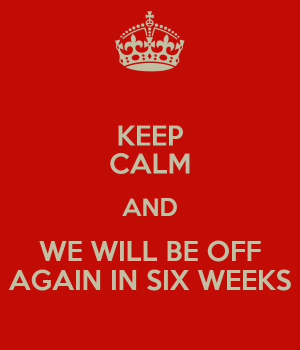KEEP CALM AND WE WILL BE OFF AGAIN IN SIX WEEKS