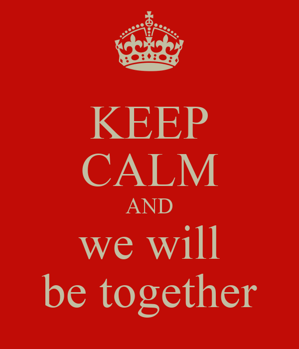 KEEP CALM AND we will be together