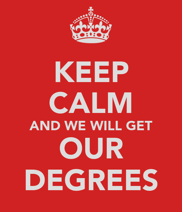 KEEP CALM AND WE WILL GET OUR DEGREES