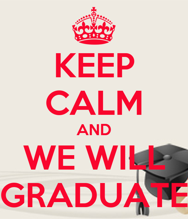 KEEP CALM AND WE WILL GRADUATE