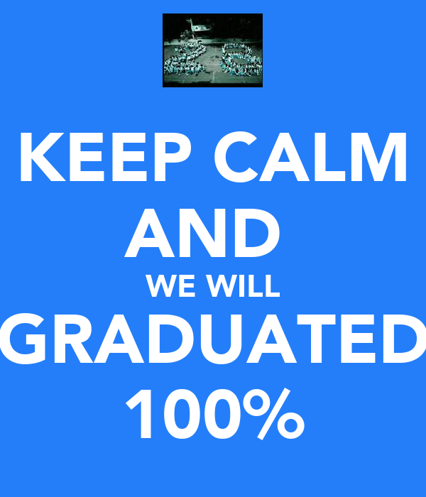 KEEP CALM AND  WE WILL GRADUATED 100%