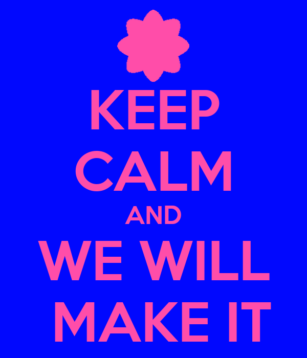 KEEP CALM AND WE WILL  MAKE IT