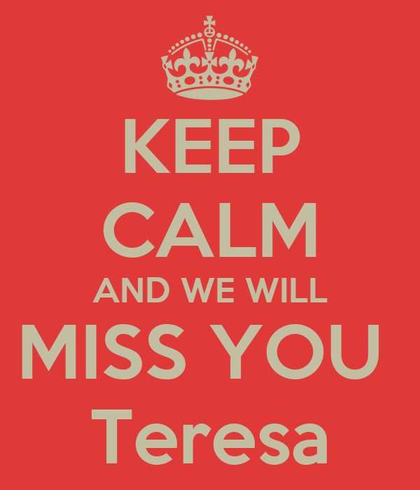 KEEP CALM AND WE WILL MISS YOU  Teresa